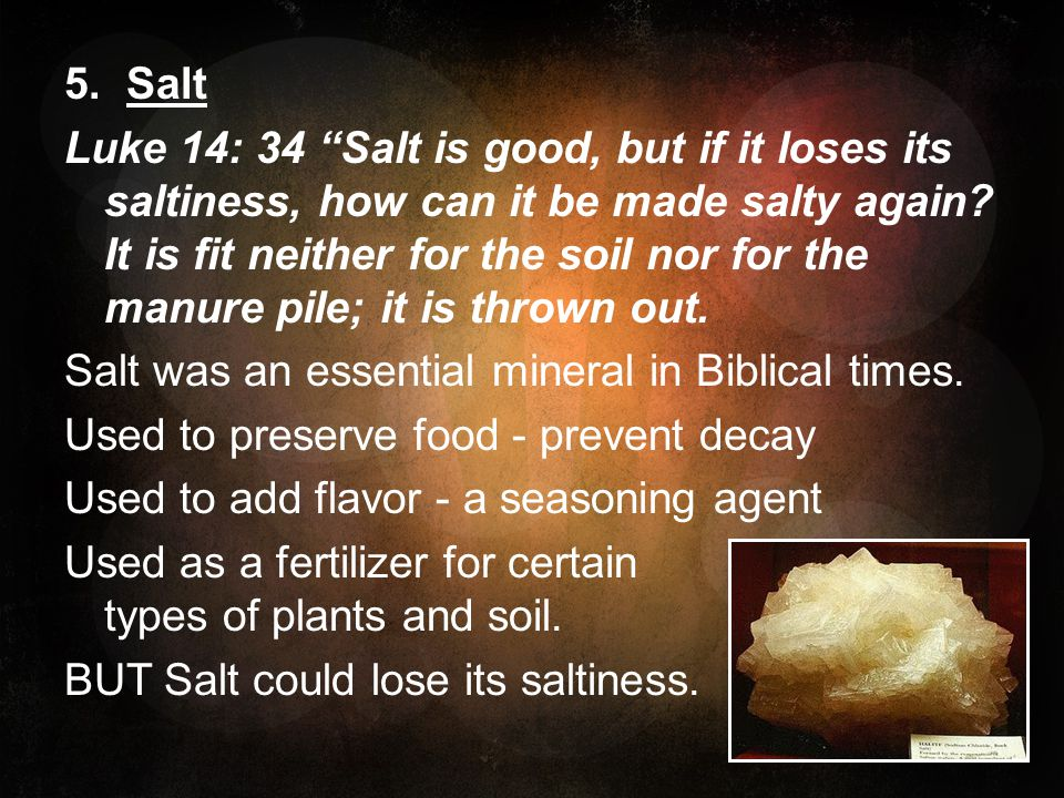 5. Salt Luke 14: 34 Salt is good, but if it loses its saltiness, how can it be made salty again.