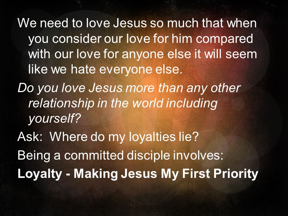 We need to love Jesus so much that when you consider our love for him compared with our love for anyone else it will seem like we hate everyone else.
