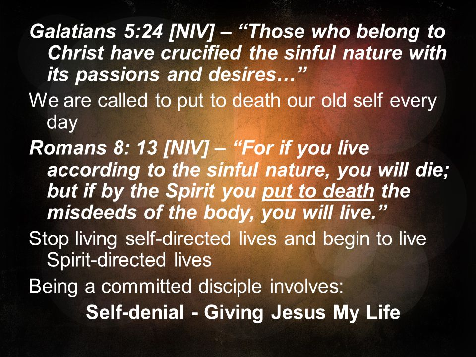 Galatians 5:24 [NIV] – Those who belong to Christ have crucified the sinful nature with its passions and desires… We are called to put to death our old self every day Romans 8: 13 [NIV] – For if you live according to the sinful nature, you will die; but if by the Spirit you put to death the misdeeds of the body, you will live. Stop living self-directed lives and begin to live Spirit-directed lives Being a committed disciple involves: Self-denial - Giving Jesus My Life