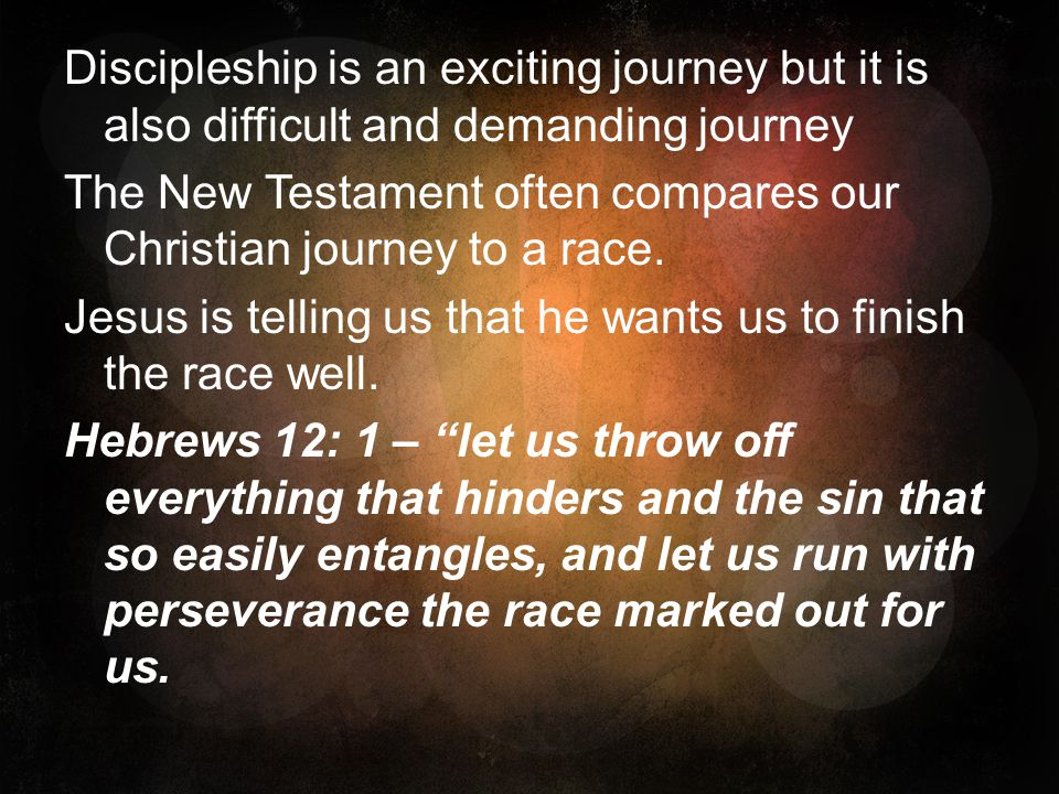 Discipleship is an exciting journey but it is also difficult and demanding journey The New Testament often compares our Christian journey to a race.