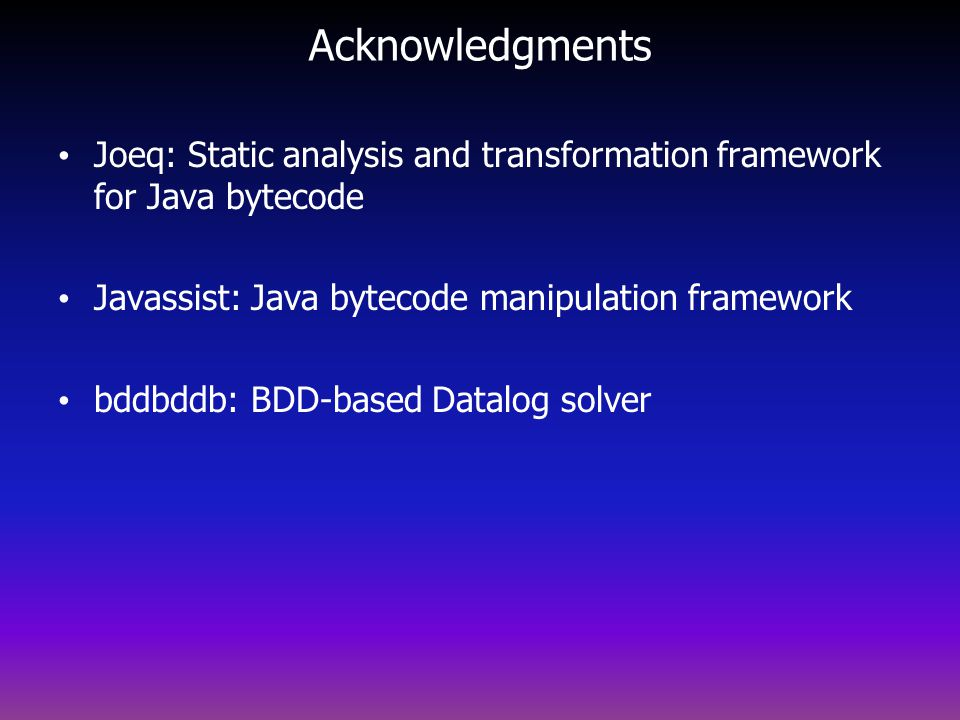 Acknowledgments Joeq: Static analysis and transformation framework for Java bytecode. Javassist: Java bytecode manipulation framework.