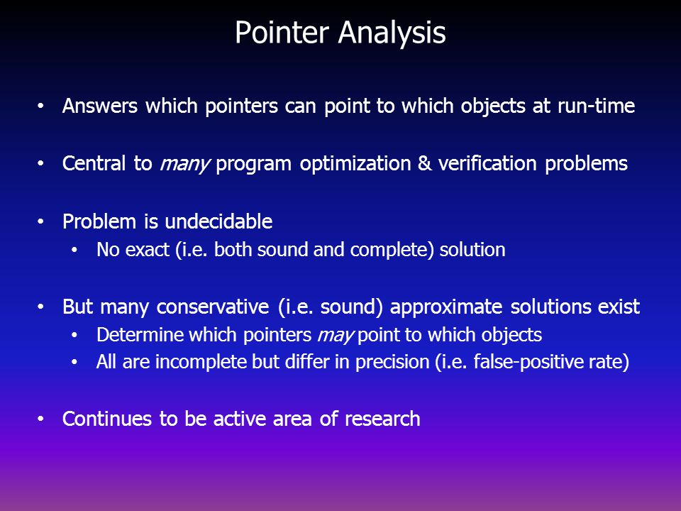 Pointer Analysis Answers which pointers can point to which objects at run-time. Central to many program optimization & verification problems.
