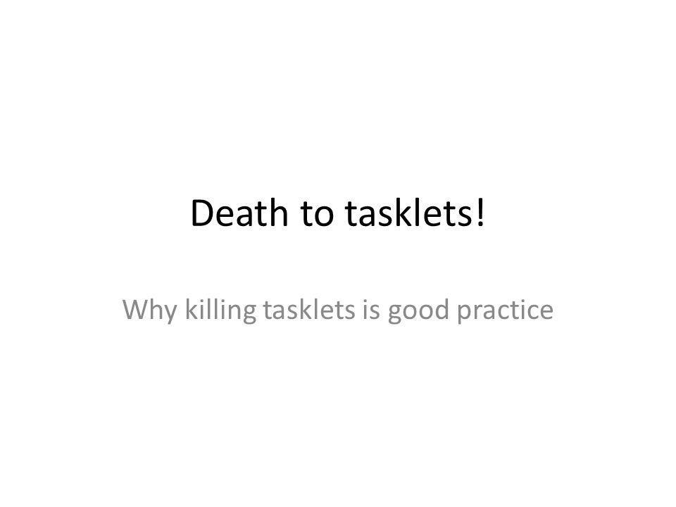 Why killing tasklets is good practice