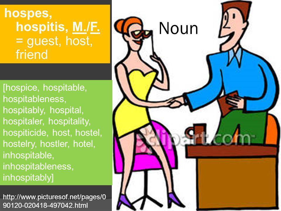 Noun hospes, hospitis, M./F. = guest, host, friend