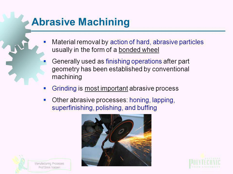 Abrasive Machining Material removal by action of hard, abrasive particles usually in the form of a bonded wheel.