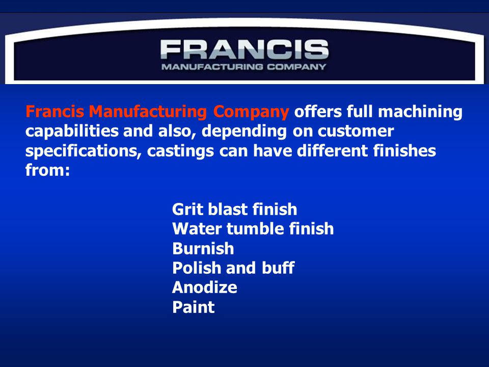Francis Manufacturing Company offers full machining capabilities and also, depending on customer specifications, castings can have different finishes from: Grit blast finish Water tumble finish Burnish Polish and buff Anodize Paint