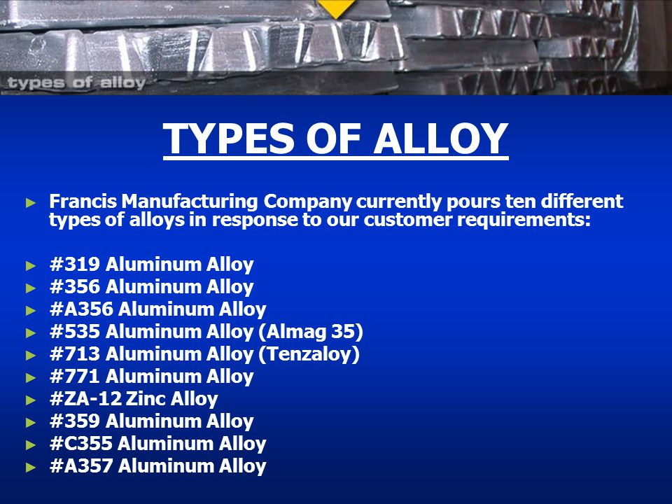 TYPES OF ALLOY Francis Manufacturing Company currently pours ten different types of alloys in response to our customer requirements: