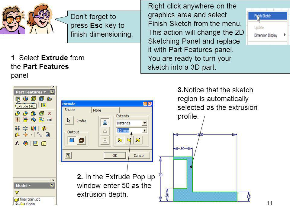 Right click anywhere on the graphics area and select Finish Sketch from the menu. This action will change the 2D Sketching Panel and replace it with Part Features panel. You are ready to turn your sketch into a 3D part.