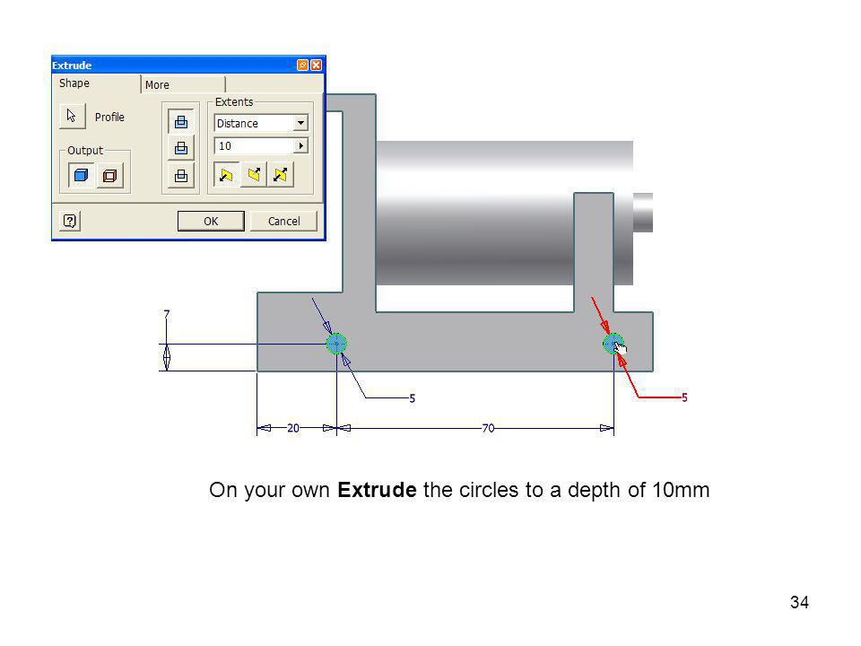 On your own Extrude the circles to a depth of 10mm