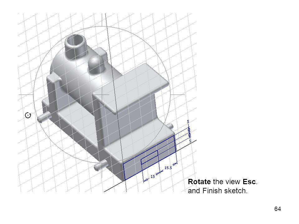 Rotate the view Esc. and Finish sketch.