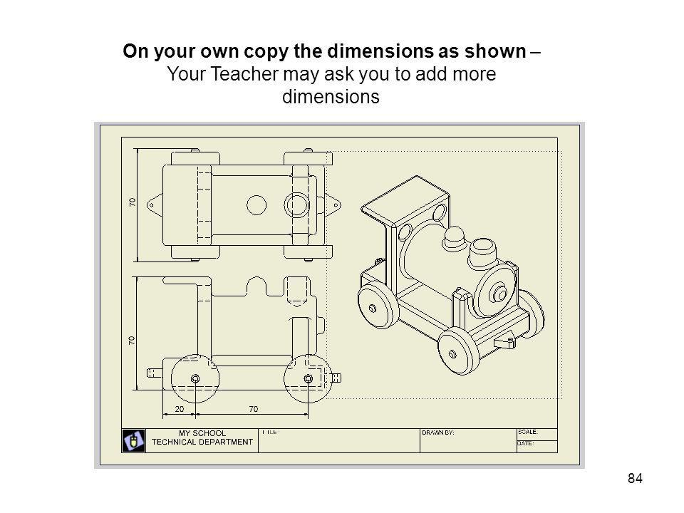 On your own copy the dimensions as shown – Your Teacher may ask you to add more dimensions