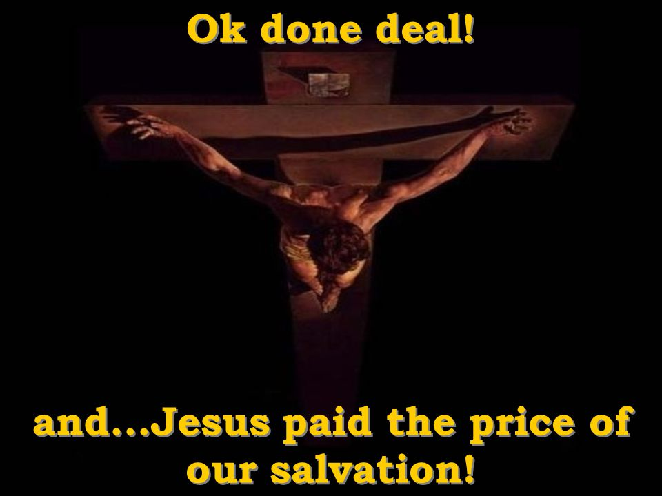 and...Jesus paid the price of our salvation!
