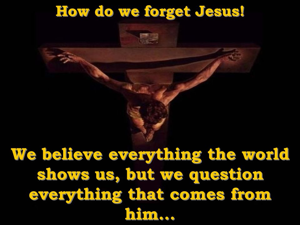 How do we forget Jesus.