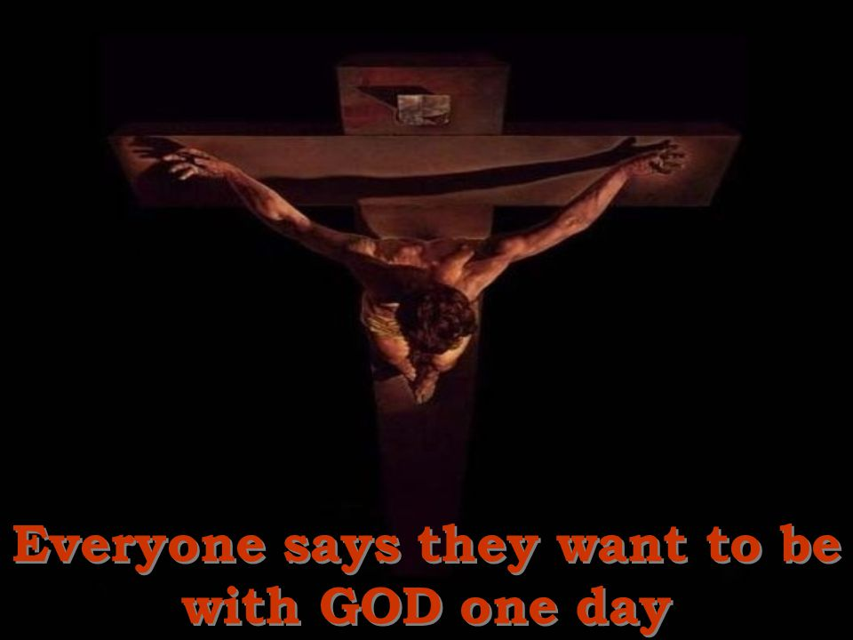 Everyone says they want to be with GOD one day