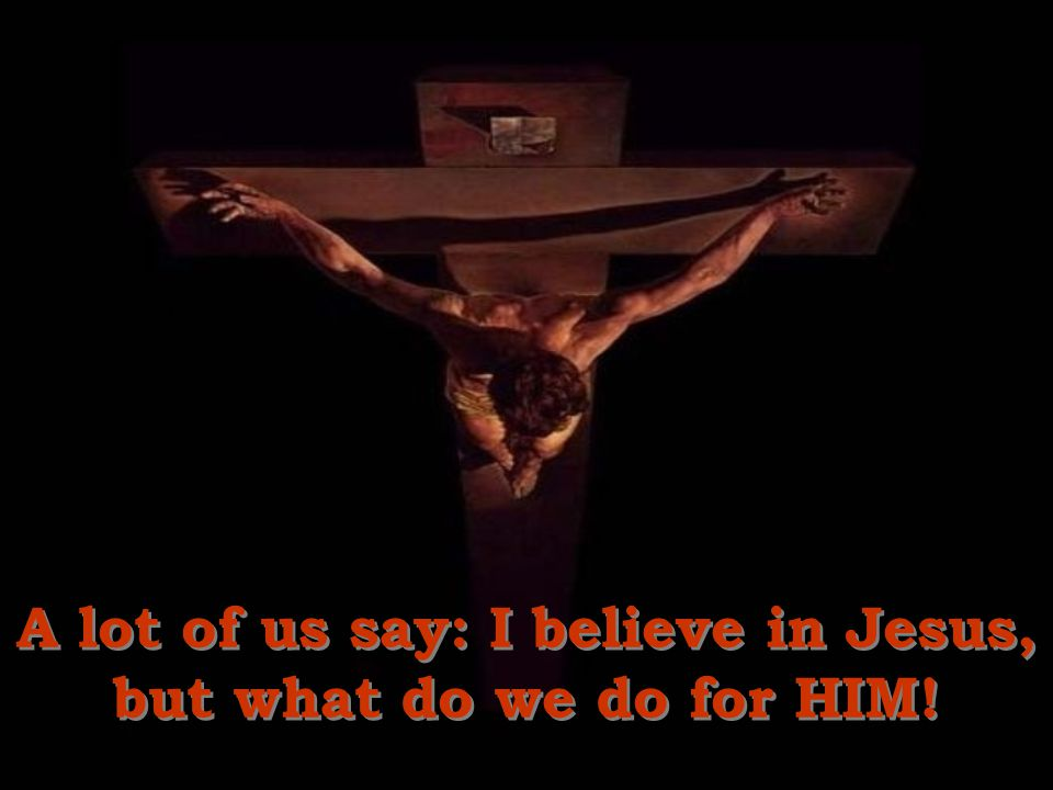 A lot of us say: I believe in Jesus, but what do we do for HIM!