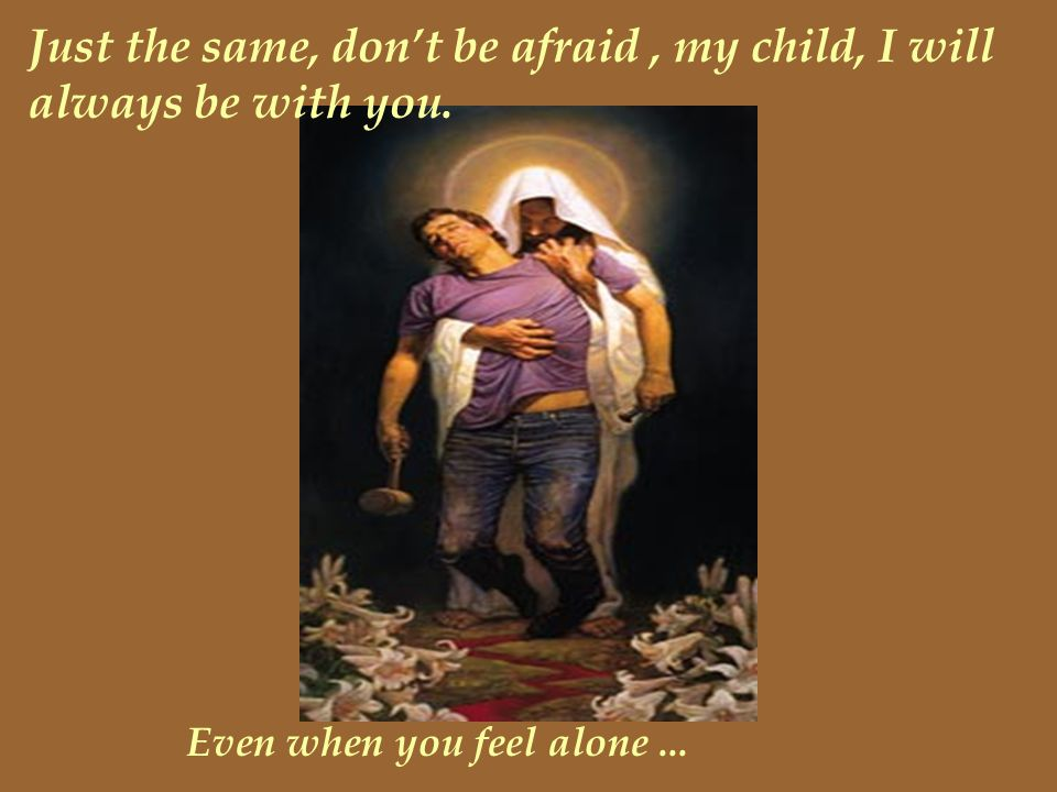 Just the same, don't be afraid , my child, I will always be with you.