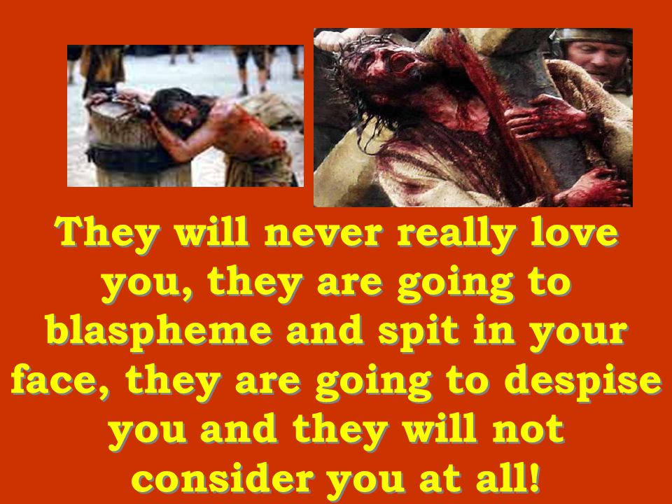 They will never really love you, they are going to blaspheme and spit in your face, they are going to despise you and they will not consider you at all!