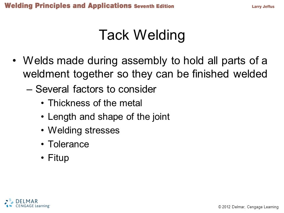 Tack Welding Welds made during assembly to hold all parts of a weldment together so they can be finished welded.