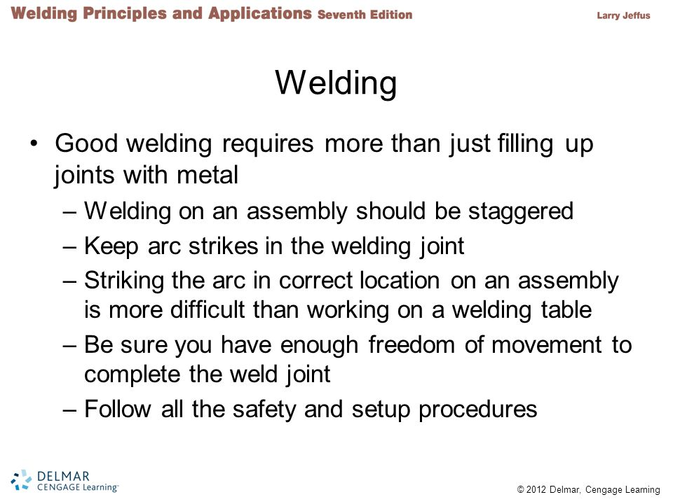 Welding Good welding requires more than just filling up joints with metal. Welding on an assembly should be staggered.