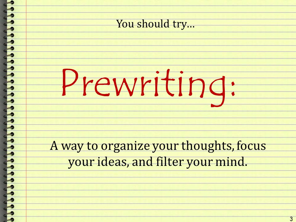 You should try… Prewriting: A way to organize your thoughts, focus your ideas, and filter your mind.
