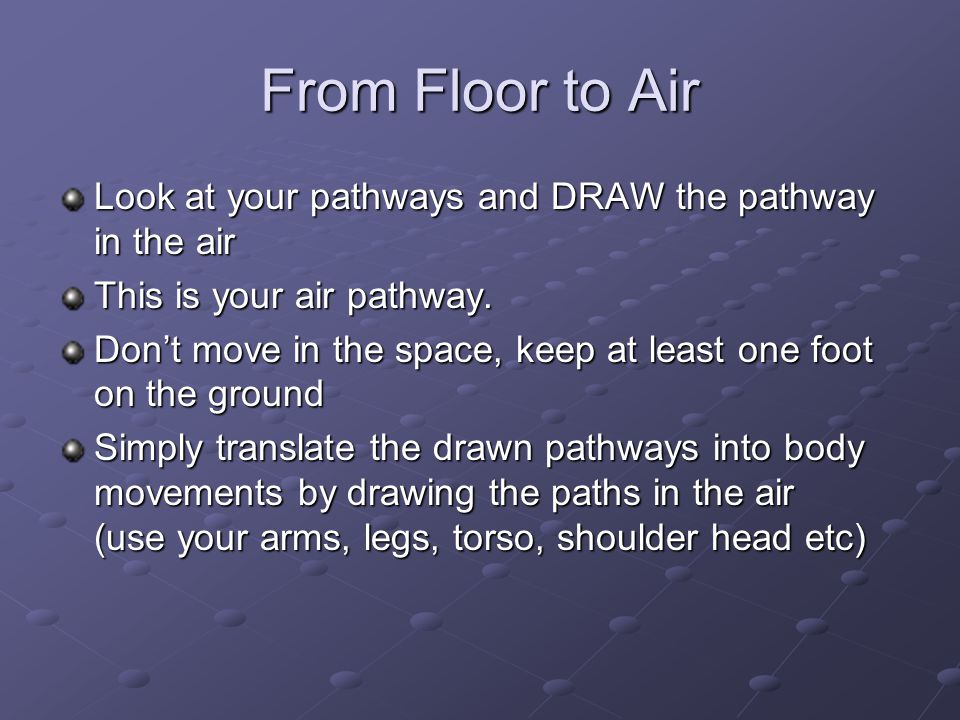 From Floor to Air Look at your pathways and DRAW the pathway in the air. This is your air pathway.