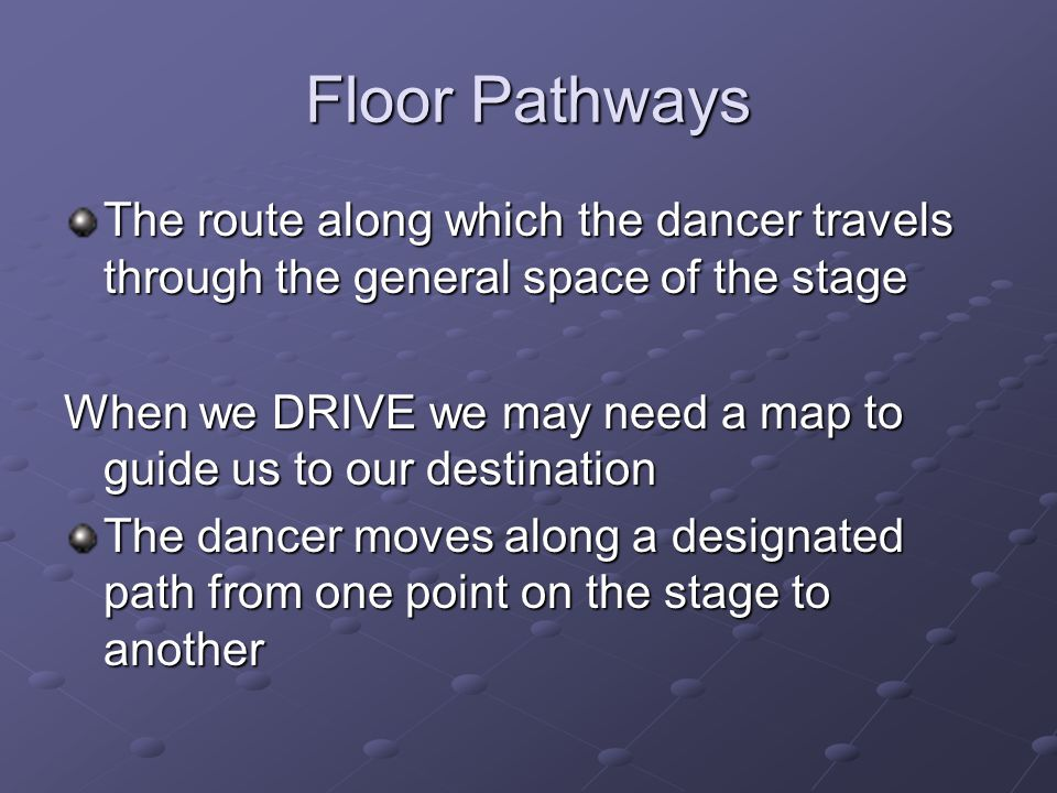 Floor Pathways The route along which the dancer travels through the general space of the stage.