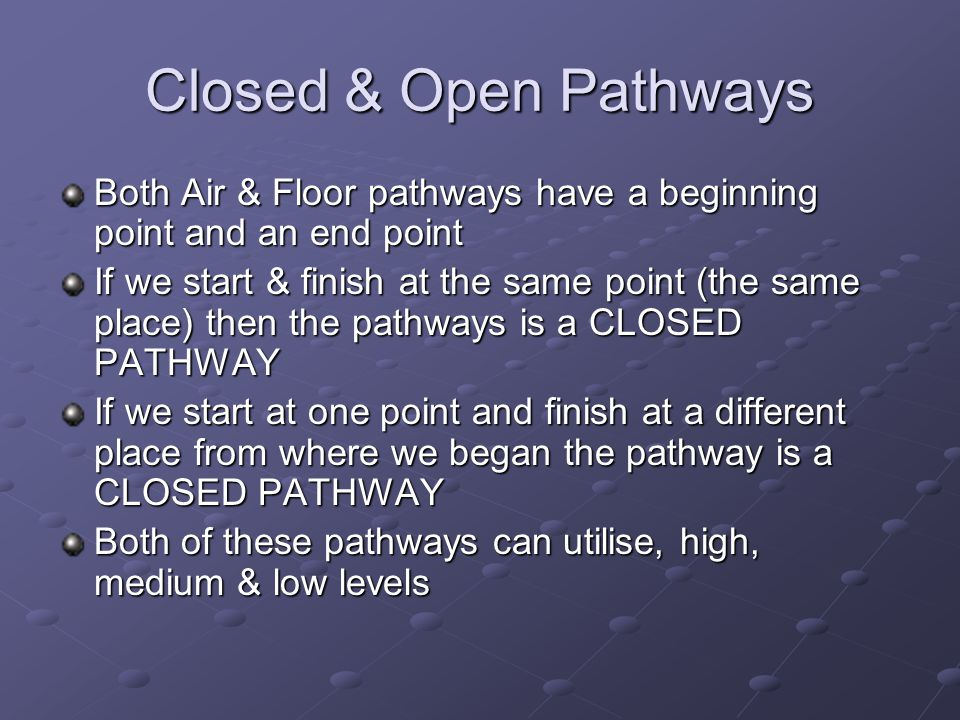 Closed & Open Pathways Both Air & Floor pathways have a beginning point and an end point.