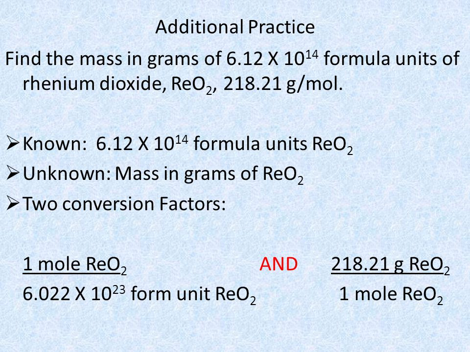 Additional Practice Find the mass in grams of 6.12 X 1014 formula units of rhenium dioxide, ReO2, 218.21 g/mol.