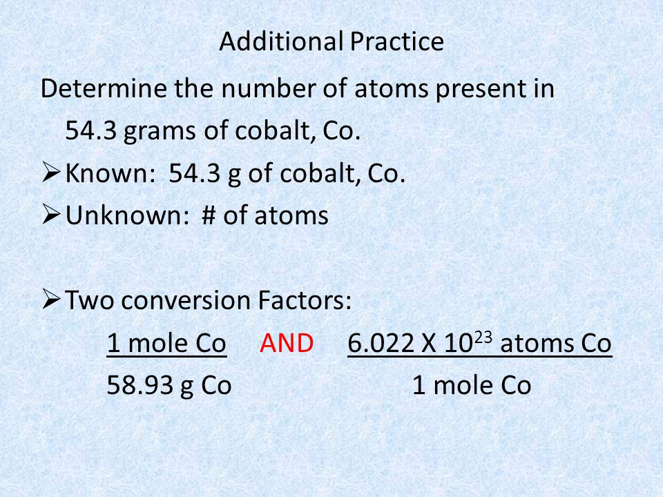 Additional Practice Determine the number of atoms present in. 54.3 grams of cobalt, Co. Known: 54.3 g of cobalt, Co.