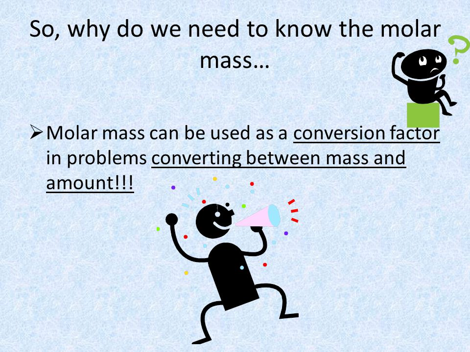 So, why do we need to know the molar mass…