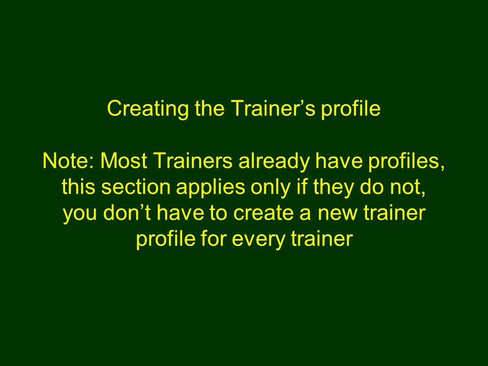 Creating the Trainer's profile Note: Most Trainers already have profiles, this section applies only if they do not, you don't have to create a new trainer profile for every trainer