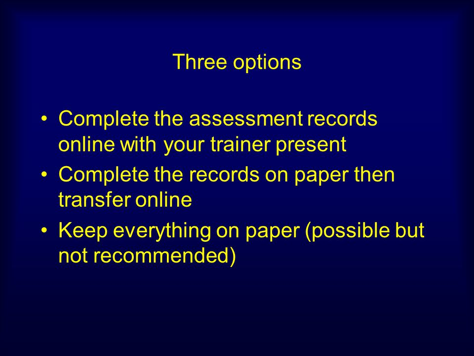 Three options Complete the assessment records online with your trainer present. Complete the records on paper then transfer online.
