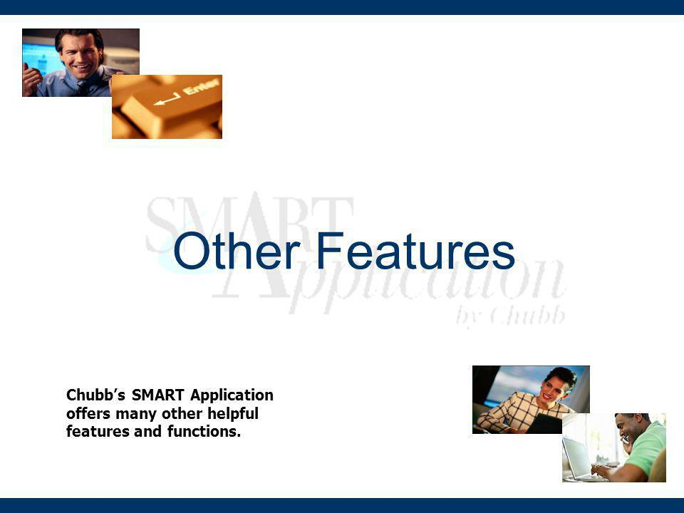 Other Features Chubb's SMART Application offers many other helpful features and functions.
