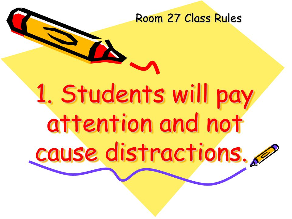 1. Students will pay attention and not cause distractions.