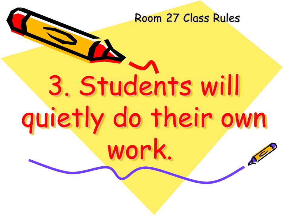 3. Students will quietly do their own work.