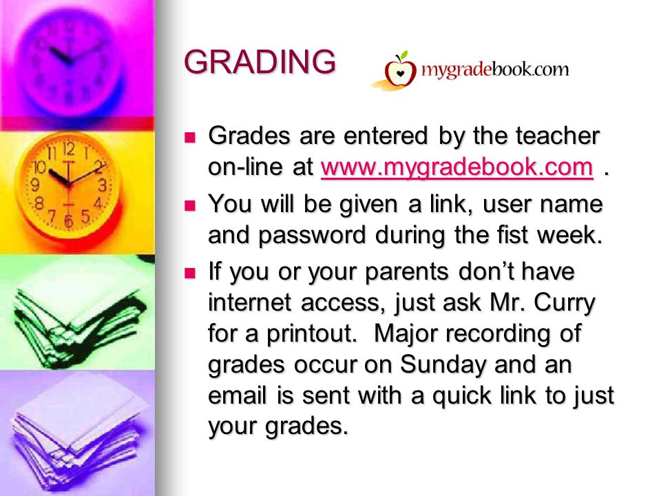 GRADING Grades are entered by the teacher on-line at www.mygradebook.com . You will be given a link, user name and password during the fist week.