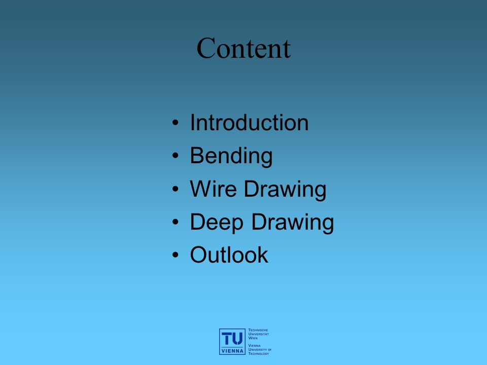 Content Introduction Bending Wire Drawing Deep Drawing Outlook
