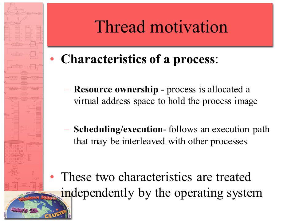 Thread motivation Characteristics of a process: