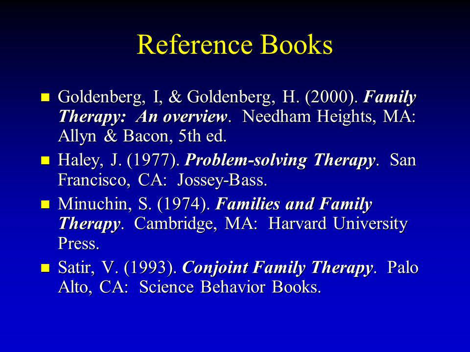 Reference Books Goldenberg, I, & Goldenberg, H. (2000). Family Therapy: An overview. Needham Heights, MA: Allyn & Bacon, 5th ed.