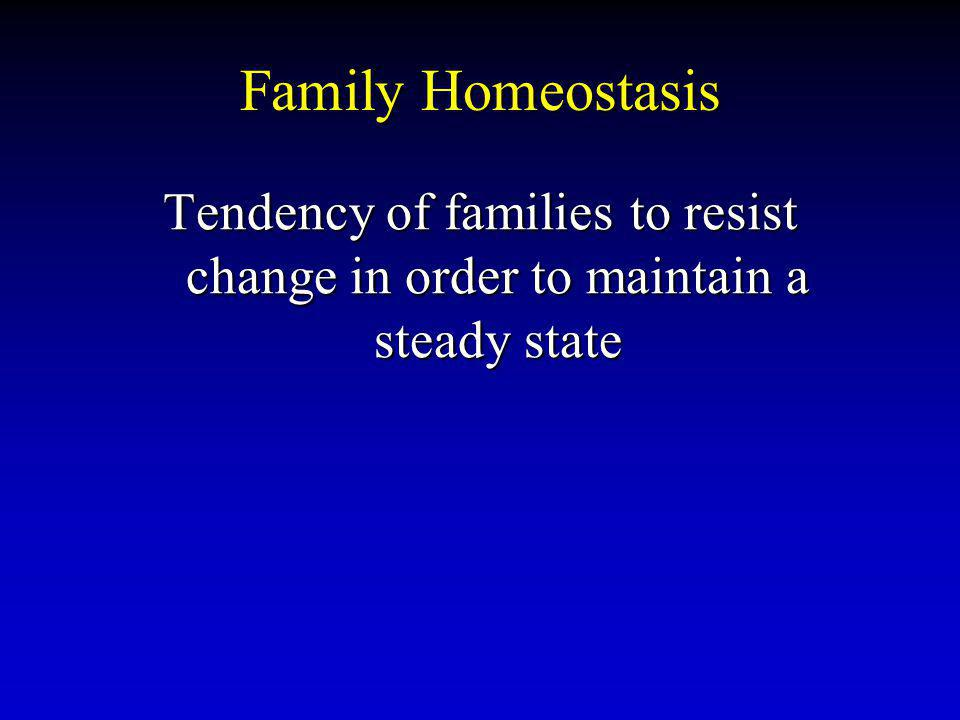 Family Homeostasis Tendency of families to resist change in order to maintain a steady state