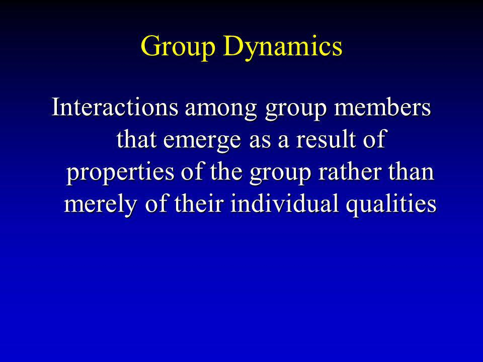 Group Dynamics Interactions among group members that emerge as a result of properties of the group rather than merely of their individual qualities.