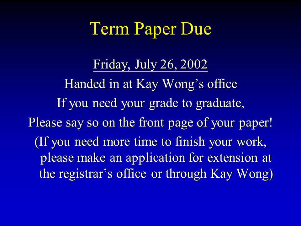 Term Paper Due Friday, July 26, 2002 Handed in at Kay Wong's office