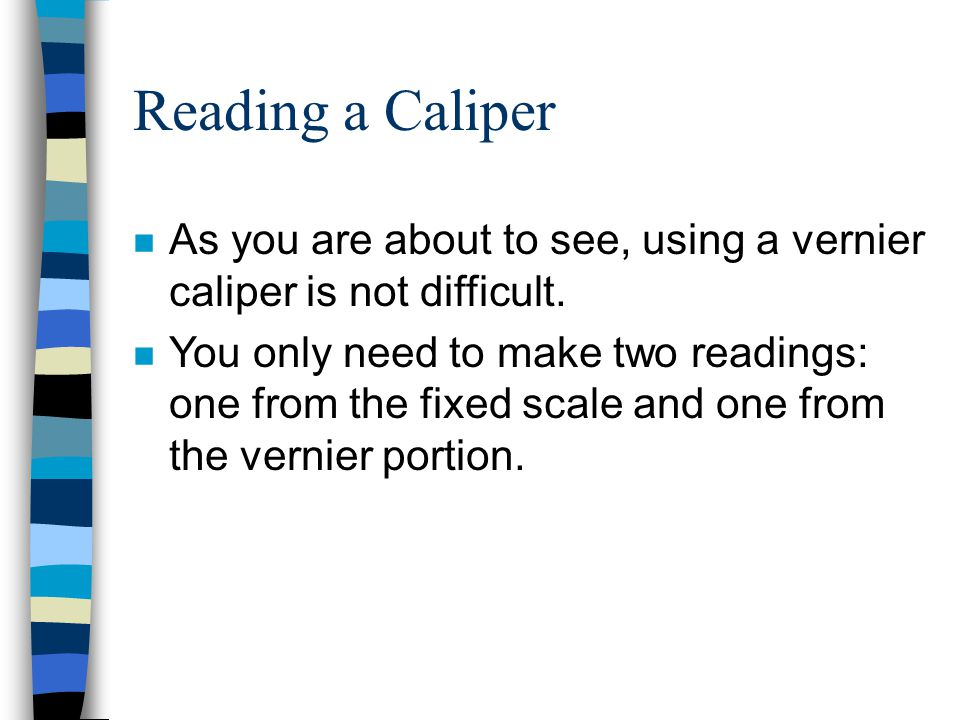 Reading a Caliper As you are about to see, using a vernier caliper is not difficult.