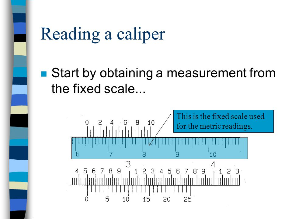 Reading a caliper Start by obtaining a measurement from the fixed scale...