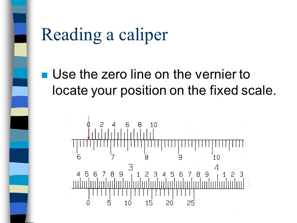 Reading a caliper Use the zero line on the vernier to locate your position on the fixed scale.