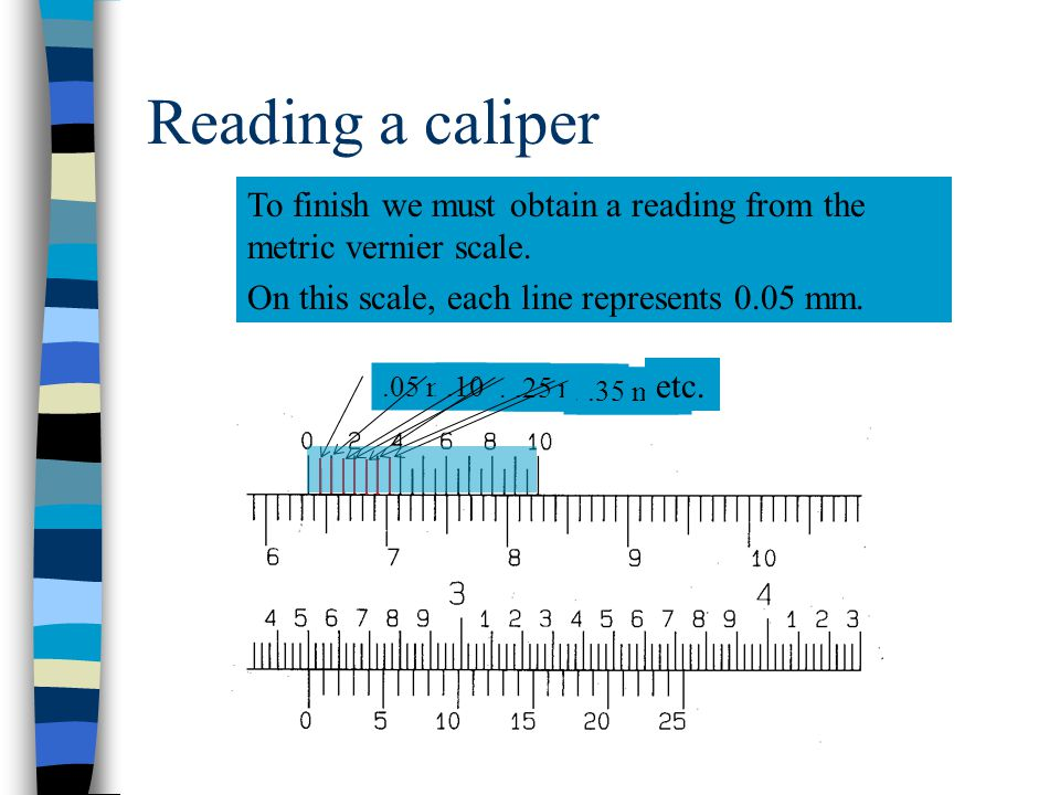 Reading a caliper To finish we must obtain a reading from the metric vernier scale. On this scale, each line represents 0.05 mm.