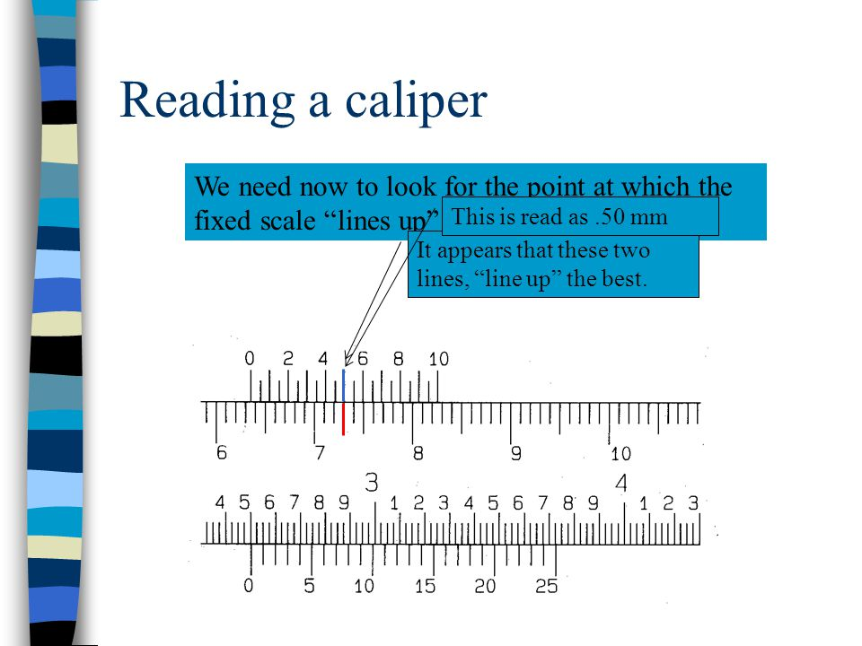 Reading a caliper We need now to look for the point at which the fixed scale lines up with the vernier.