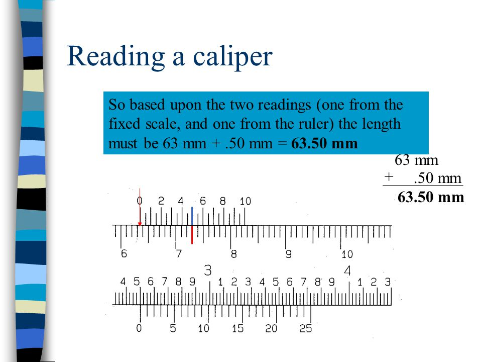 Reading a caliper So based upon the two readings (one from the fixed scale, and one from the ruler) the length must be 63 mm + .50 mm = 63.50 mm.