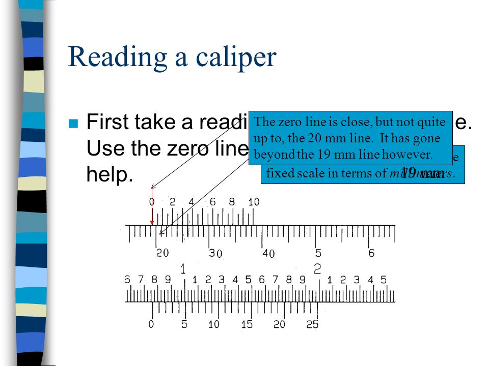 Reading a caliper First take a reading from the fixed scale. Use the zero line from the vernier to help.