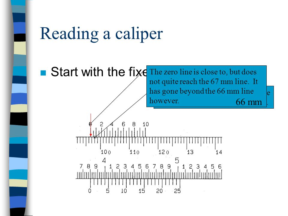 Reading a caliper Start with the fixed scale reading. 66 mm